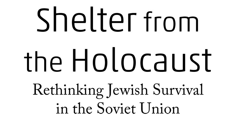 Shelter from the Holocaust Rethinking Jewish Survival in the Soviet Union